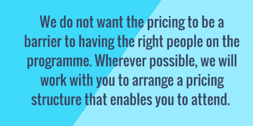 We do not want the pricing to be a barrier to having the right people on the programme. Wherever possible, we will work with you to arrange a pricing structure that enables you to attend.