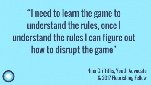 """I need to learn the game to understand the rules, once I understand the rules I can figure out how to disrupt the game"" Nina Griffiths, Youth Advocate & 2017 Flourishing Fellow"