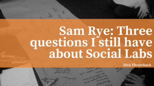 Sam Rye: 3 Questions I still have about social labs